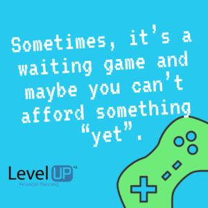"""Sometimes, it's a waiting game and maybe you can't afford something """"yet""""."""